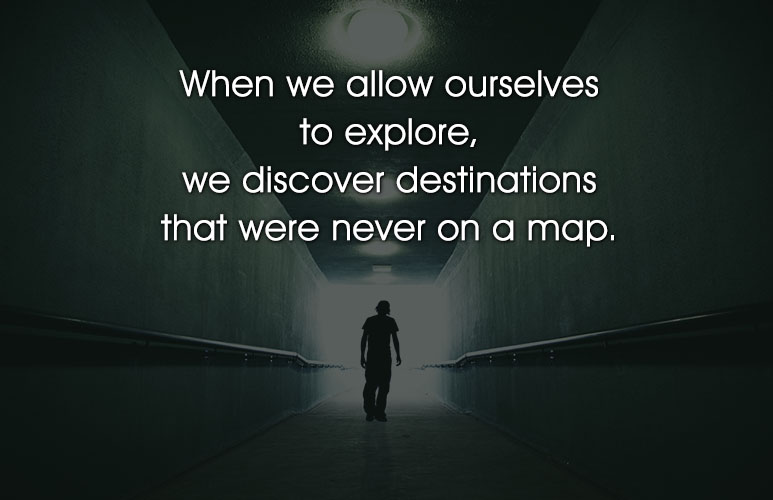 When we allow ourselves to explore, we discover destinations that were never on a map