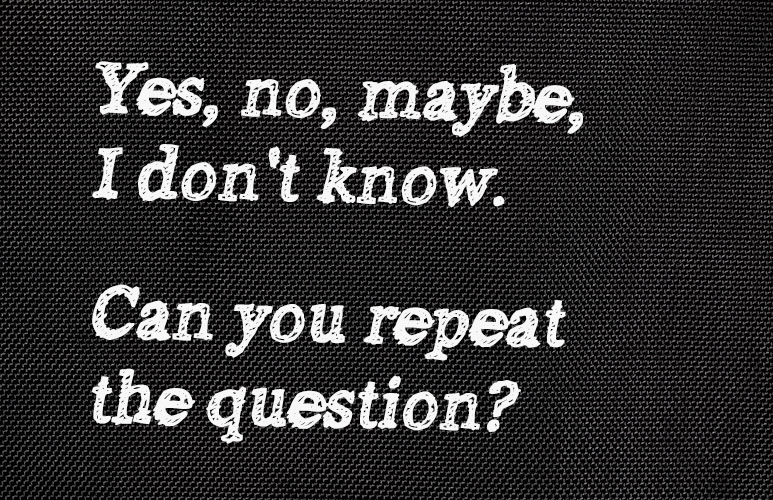 Yes no maybe I don't know can you repeat the question